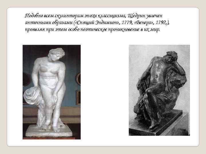 Подобно всем скульпторам эпохи классицизма, Щедрин увлечен античными образами ( «Спящий Эндимион» , 1779,