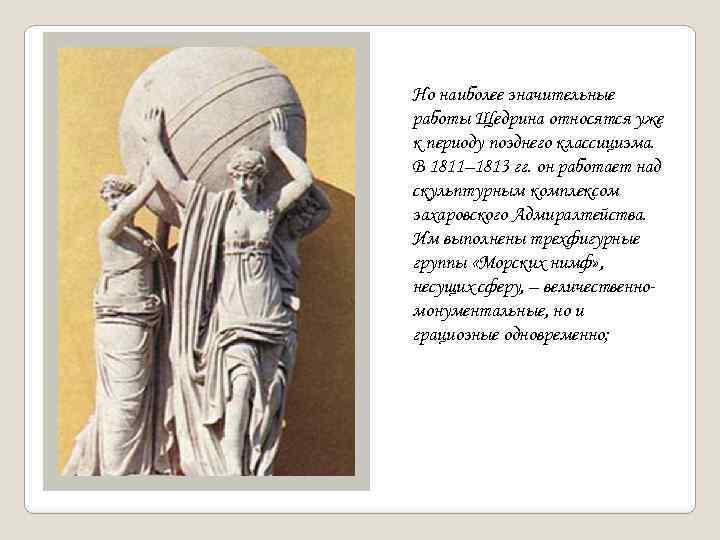Но наиболее значительные работы Щедрина относятся уже к периоду позднего классицизма. В 1811– 1813