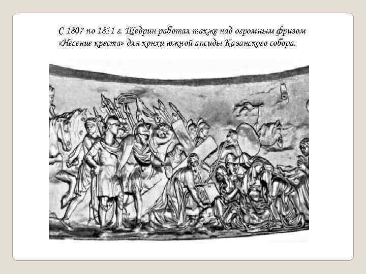 С 1807 по 1811 г. Щедрин работал также над огромным фризом «Несение креста» для