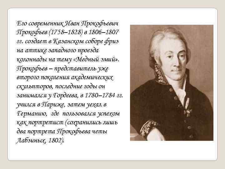 Его современник Иван Прокофьевич Прокофьев (1758– 1828) в 1806– 1807 гг. создает в Казанском