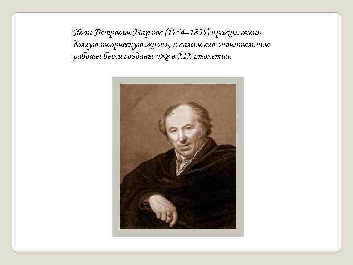 Иван Петрович Мартос (1754– 1835) прожил очень долгую творческую жизнь, и самые его значительные