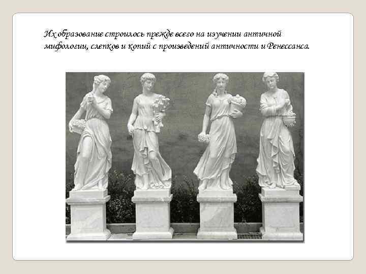 Их образование строилось прежде всего на изучении античной мифологии, слепков и копий с произведений