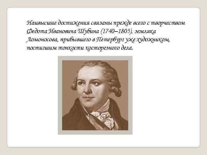 Наивысшие достижения связаны прежде всего с творчеством Федота Ивановича Шубина (1740– 1805), земляка Ломоносова,