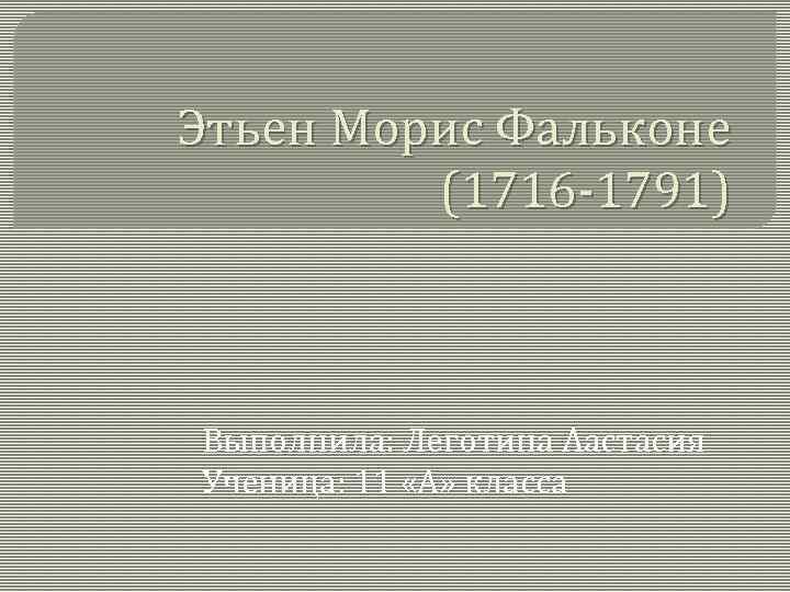 Этьен Морис Фальконе (1716 -1791) Выполнила: Леготина Аастасия Ученица: 11 «А» класса