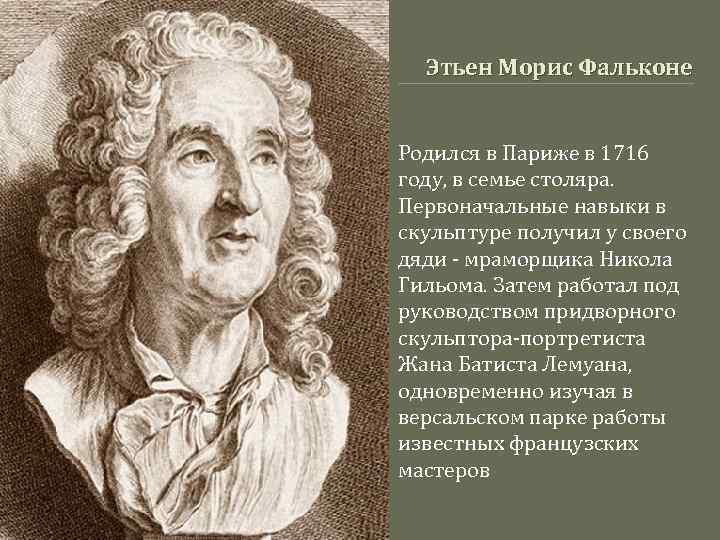 Этьен Морис Фальконе Родился в Париже в 1716 году, в семье столяра. Первоначальные навыки