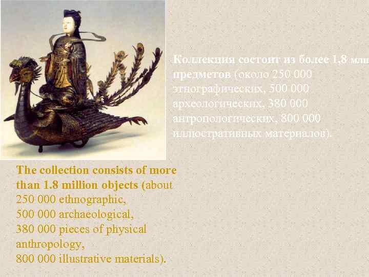Коллекция состоит из более 1, 8 млн. предметов (около 250 000 этнографических, 500 000
