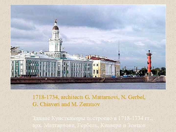 1718 -1734, architects G. Mattarnovi, N. Gerbel, G. Chiaveri and M. Zemtsov Здание Кунсткамеры