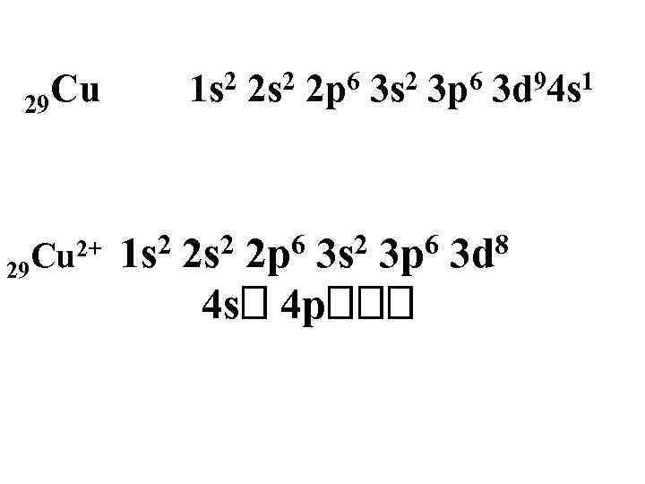 29 Cu Cu 2+ 29 2 1 s 2 2 s 6 2 p