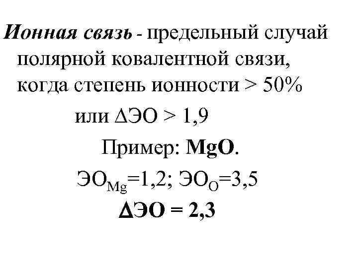 Ионная связь - предельный случай полярной ковалентной связи, когда степень ионности > 50% или