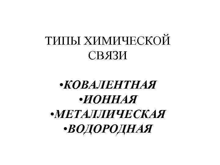 ТИПЫ ХИМИЧЕСКОЙ СВЯЗИ • КОВАЛЕНТНАЯ • ИОННАЯ • МЕТАЛЛИЧЕСКАЯ • ВОДОРОДНАЯ