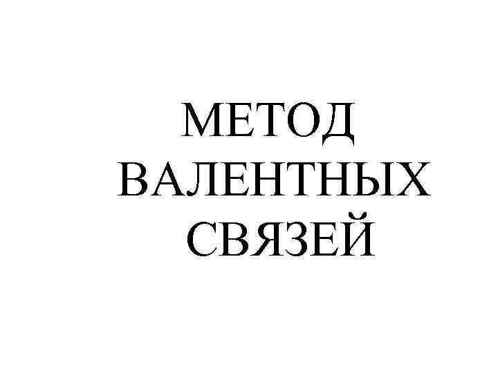 МЕТОД ВАЛЕНТНЫХ СВЯЗЕЙ