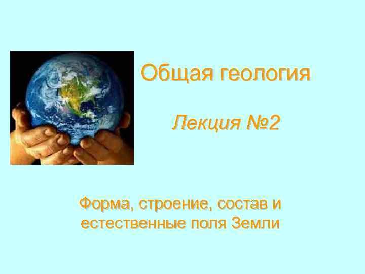 Общая геология Лекция № 2 Форма, строение, состав и естественные поля Земли