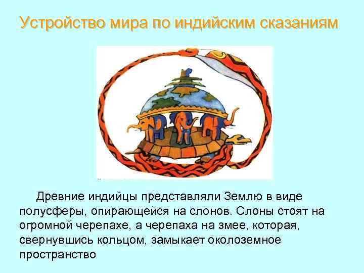 Устройство мира по индийским сказаниям Древние индийцы представляли Землю в виде полусферы, опирающейся на