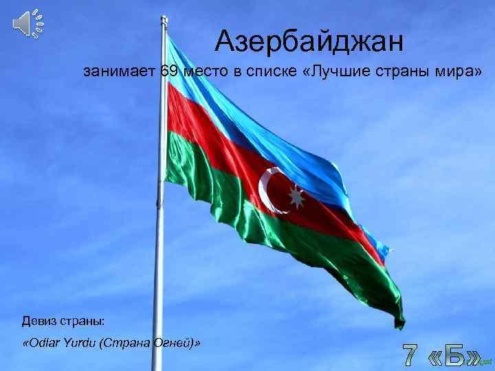 Азербайджан занимает 69 место в списке «Лучшие страны мира» Девиз страны: «Odlar Yurdu (Страна