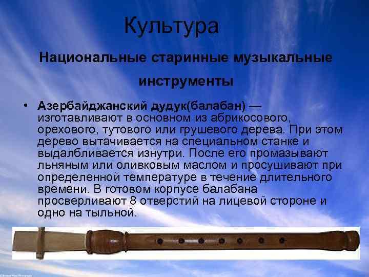 Культура Национальные старинные музыкальные инструменты • Азербайджанский дудук(балабан) — изготавливают в основном из абрикосового,