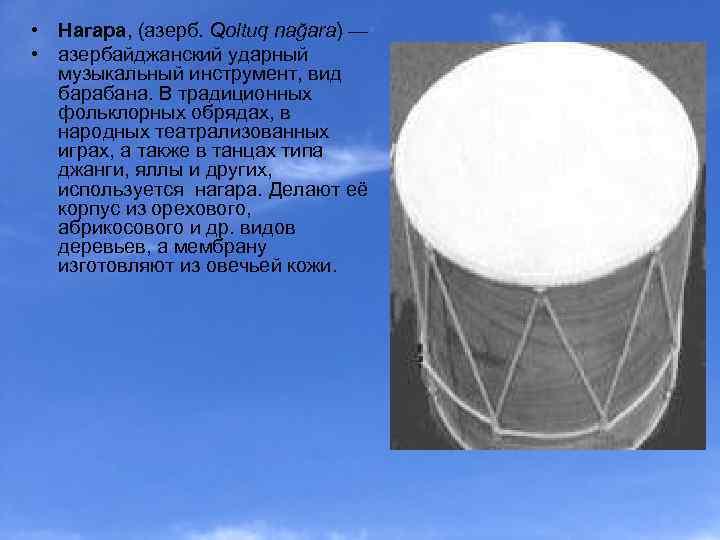 • Нагара, (азерб. Qoltuq nağara) — • азербайджанский ударный музыкальный инструмент, вид барабана.