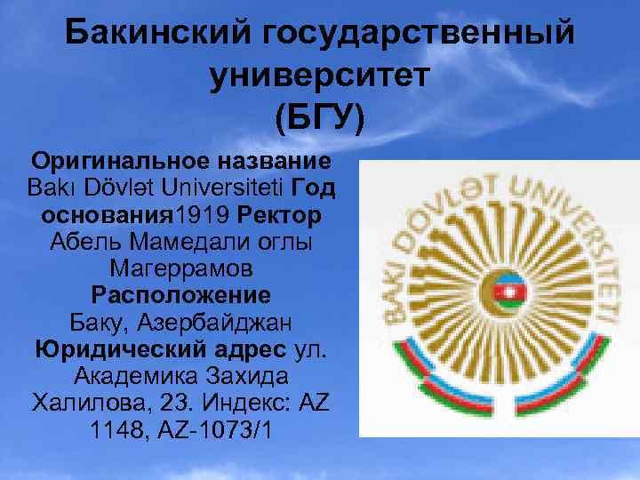 Бакинский государственный университет (БГУ) Оригинальное название Bakı Dövlət Universiteti Год основания 1919 Ректор Абель