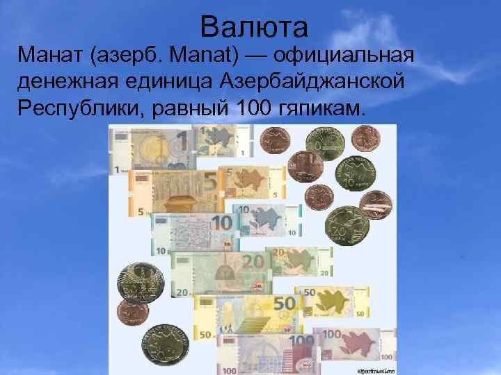 Валюта Манат (азерб. Manat) — официальная денежная единица Азербайджанской Республики, равный 100 гяпикам.