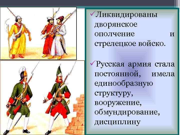 üЛиквидированы дворянское ополчение и стрелецкое войско. üРусская армия стала постоянной, имела единообразную структуру, вооружение,