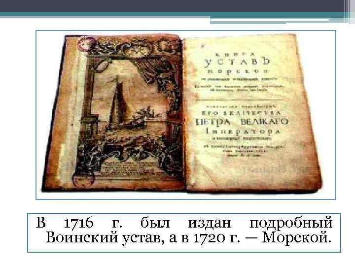В 1716 г. был издан подробный Воинский устав, а в 1720 г. — Морской.