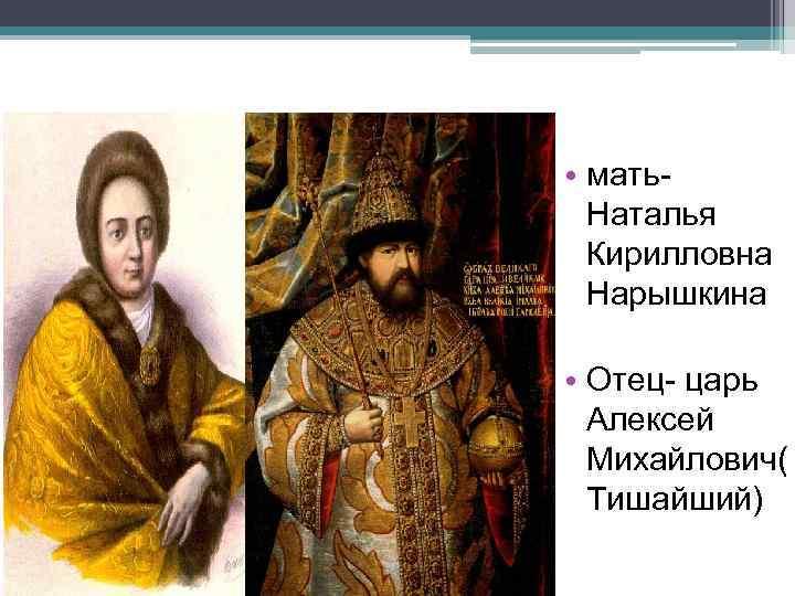 • мать. Наталья Кирилловна Нарышкина • Отец- царь Алексей Михайлович( Тишайший)