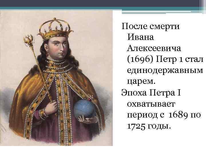 После смерти Ивана Алексеевича (1696) Петр 1 стал единодержавным царем. Эпоха Петра I охватывает