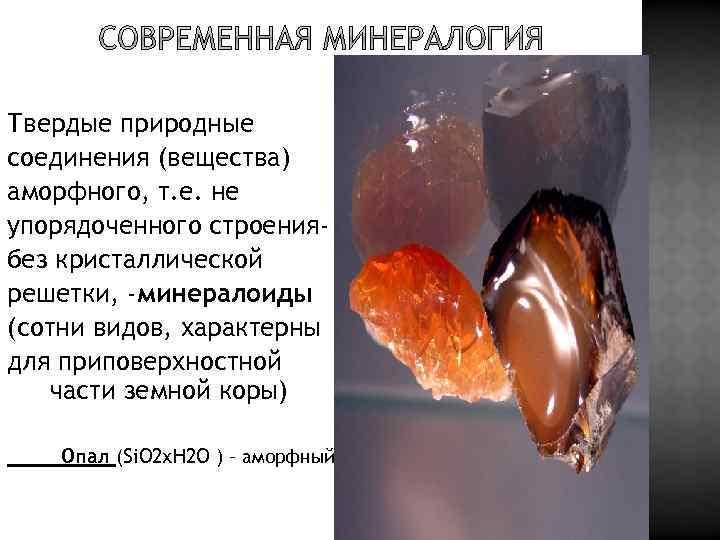 Твердые природные соединения (вещества) аморфного, т. е. не упорядоченного строениябез кристаллической решетки, -минералоиды (сотни