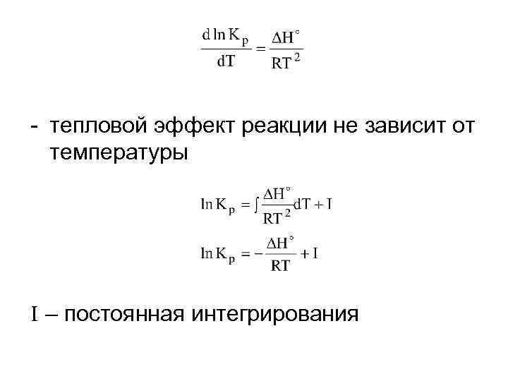 - тепловой эффект реакции не зависит от температуры I – постоянная интегрирования