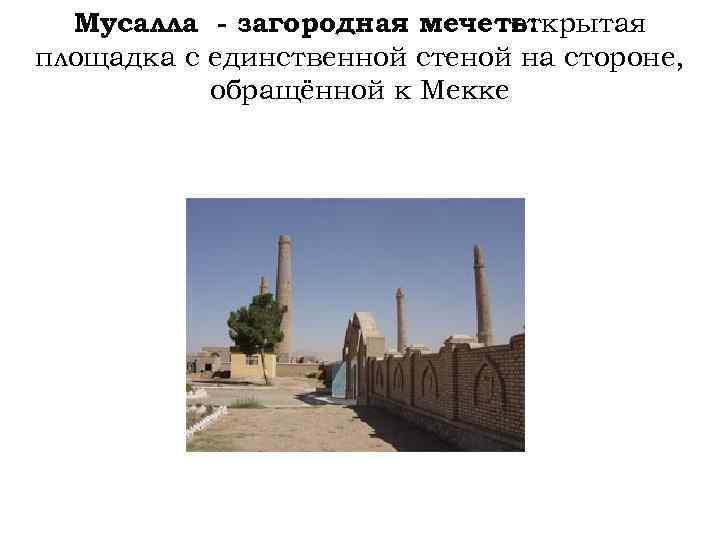 Мусалла - загородная мечеть: открытая площадка с единственной стеной на стороне, обращённой к Мекке