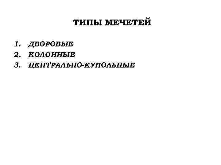 ТИПЫ МЕЧЕТЕЙ 1. ДВОРОВЫЕ 2. КОЛОННЫЕ 3. ЦЕНТРАЛЬНО-КУПОЛЬНЫЕ