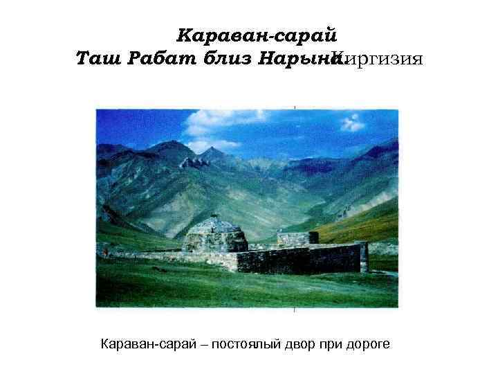 Караван-сарай Таш Рабат близ Нарына. Киргизия Караван-сарай – постоялый двор при дороге