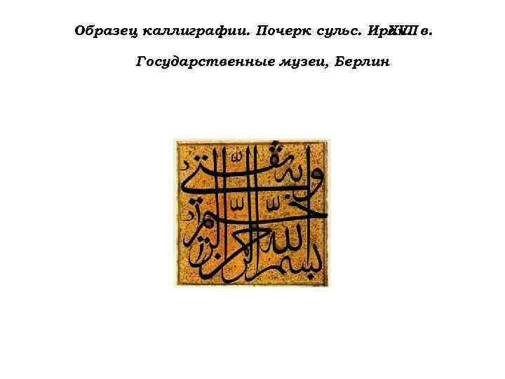 Образец каллиграфии. Почерк сульс. Иран. в. XVII Государственные музеи, Берлин