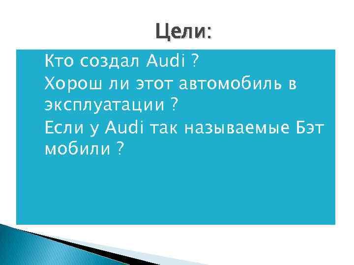 Цели: ◦ Кто создал Audi ? ◦ Хорош ли этот автомобиль в эксплуатации ?