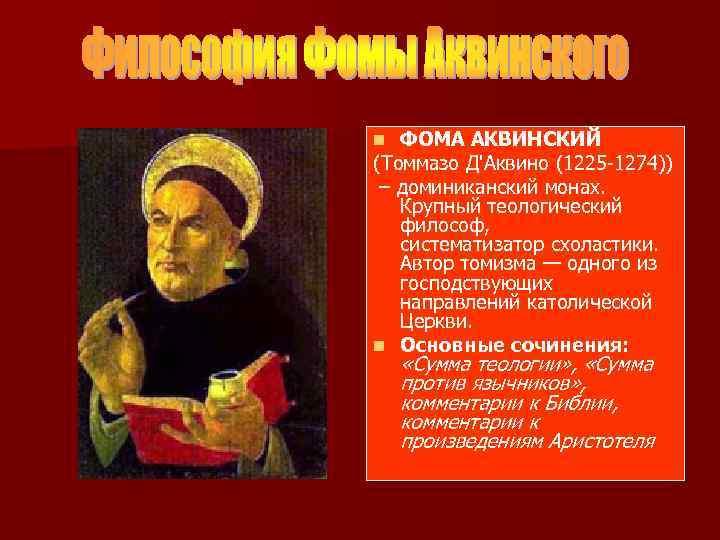 ФОМА АКВИНСКИЙ (Томмазо Д'Аквино (1225 -1274)) – доминиканский монах. Крупный теологический философ, систематизатор схоластики.