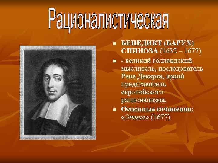 n n n БЕНЕДИКТ (БАРУХ) СПИНОЗА (1632 – 1677) великий голландский мыслитель, последователь Рене