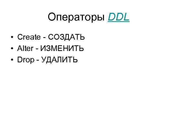 Операторы DDL • Create - СОЗДАТЬ • Alter - ИЗМЕНИТЬ • Drop - УДАЛИТЬ