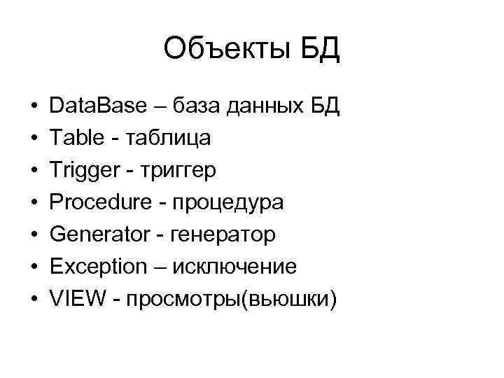 Объекты БД • • Data. Base – база данных БД Table - таблица Trigger