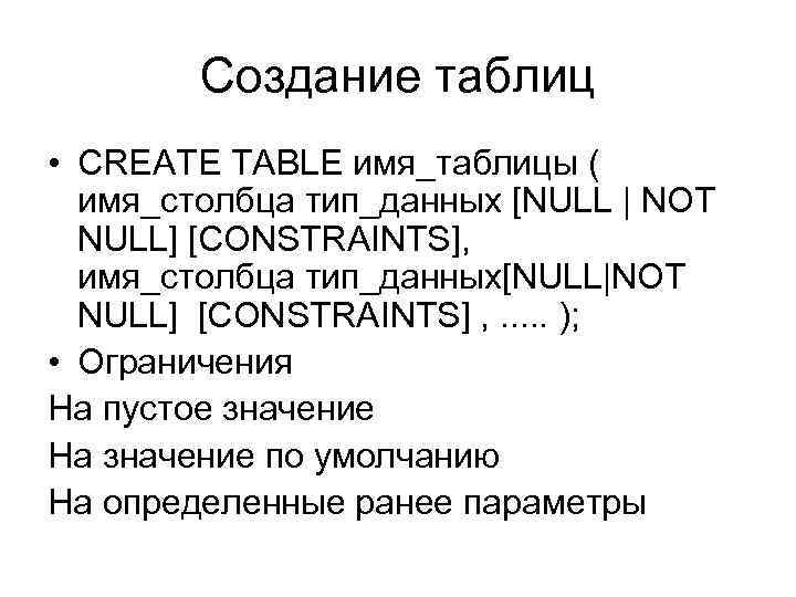Создание таблиц • CREATE TABLE имя_таблицы ( имя_столбца тип_данных [NULL | NOT NULL] [CONSTRAINTS],