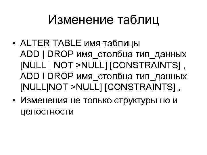Изменение таблиц • ALTER TABLE имя таблицы ADD | DROP имя_столбца тип_данных [NULL |