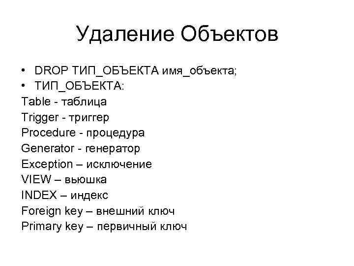 Удаление Объектов • DROP ТИП_ОБЪЕКТА имя_объекта; • ТИП_ОБЪЕКТА: Table - таблица Trigger - триггер