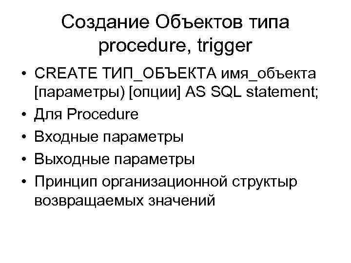 Создание Объектов типа procedure, trigger • CREATE ТИП_ОБЪЕКТА имя_объекта [параметры) [опции] AS SQL statement;