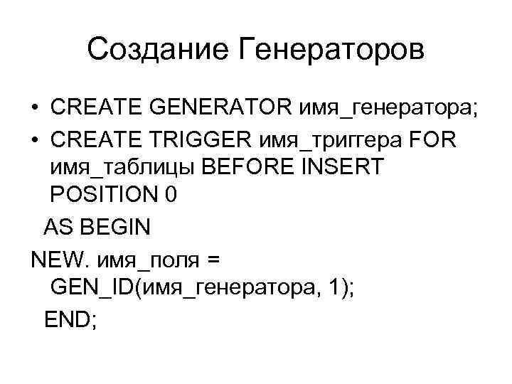 Создание Генераторов • CREATE GENERATOR имя_генератора; • CREATE TRIGGER имя_триггера FOR имя_таблицы BEFORE INSERT