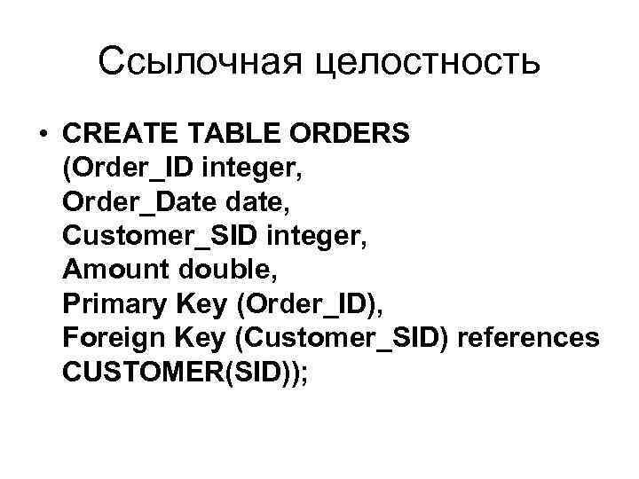 Ссылочная целостность • CREATE TABLE ORDERS (Order_ID integer, Order_Date date, Customer_SID integer, Amount double,