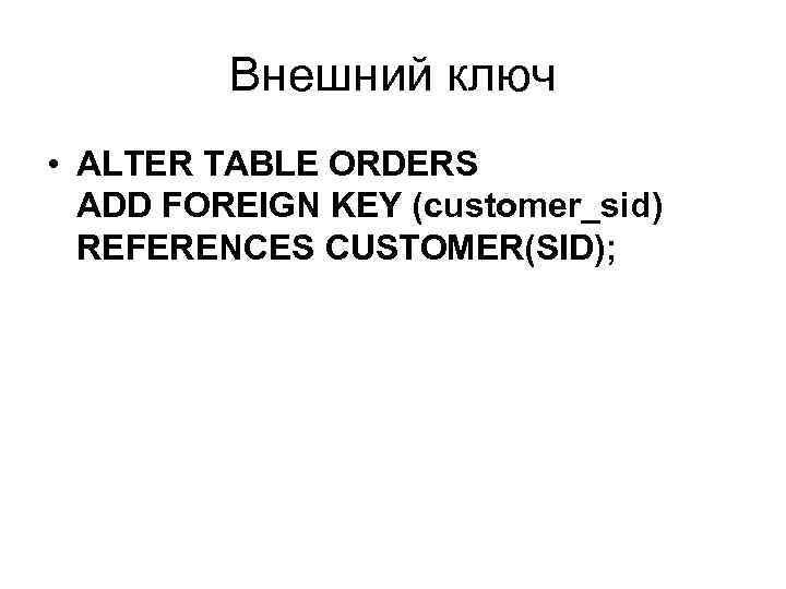 Внешний ключ • ALTER TABLE ORDERS ADD FOREIGN KEY (customer_sid) REFERENCES CUSTOMER(SID);