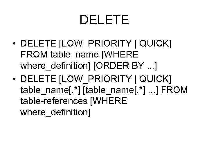 DELETE • DELETE [LOW_PRIORITY | QUICK] FROM table_name [WHERE where_definition] [ORDER BY. . .