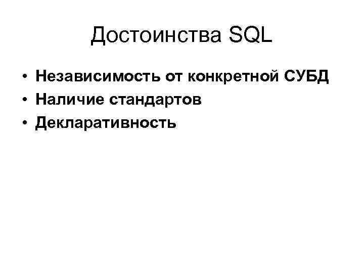 Достоинства SQL • Независимость от конкретной СУБД • Наличие стандартов • Декларативность