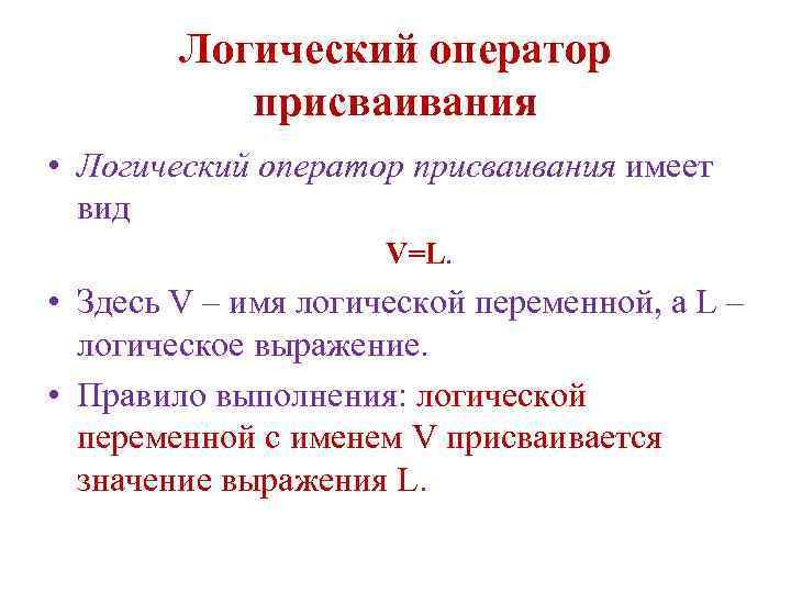 Логический оператор присваивания • Логический оператор присваивания имеет вид V=L. • Здесь V –