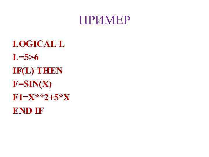 ПРИМЕР LOGICAL L L=5>6 IF(L) THEN F=SIN(X) F 1=X**2+5*X END IF