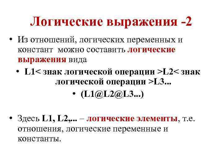 Логические выражения -2 • Из отношений, логических переменных и констант можно составить логические выражения