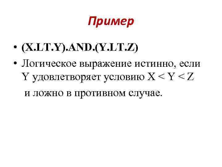 Пример • (X. LT. Y). AND. (Y. LT. Z) • Логическое выражение истинно, если